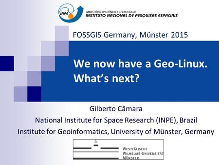 We now have a Geo-Linux. What's next? Gilberto Câmara National Institute for Space Research (INPE), Brazil Institute for Geoinformatics, University of.