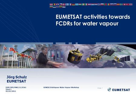 EUM/OPS/VWG/11/0361GEWEX/GlobVapour Water Vapour Workshop Issue 1 05/03/2011 EUMETSAT activities towards FCDRs for water vapour Slide: 1 Jörg Schulz EUMETSAT.