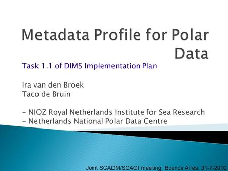 Ira van den Broek Taco de Bruin - NIOZ Royal Netherlands Institute for Sea Research - Netherlands National Polar Data Centre Joint SCADM/SCAGI meeting,