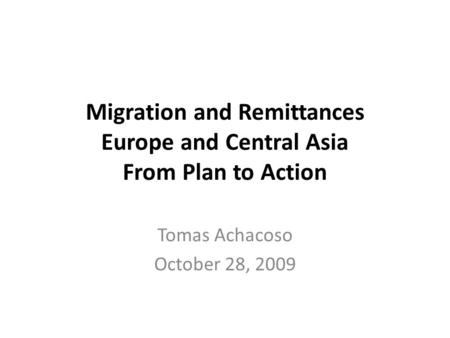 Migration and Remittances Europe and Central Asia From Plan to Action Tomas Achacoso October 28, 2009.