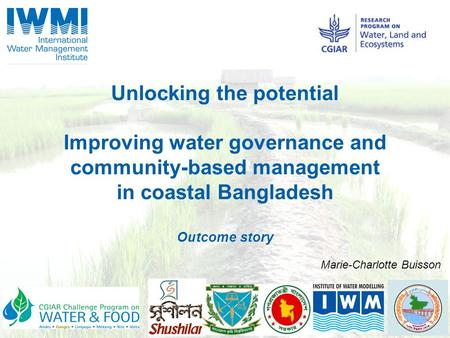 Unlocking the potential Improving water governance and community-based management in coastal Bangladesh Outcome story Marie-Charlotte Buisson.