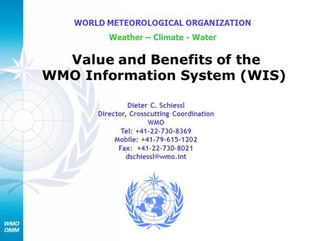 Value and Benefits of the WMO Information System (WIS) WORLD METEOROLOGICAL ORGANIZATION Weather – Climate - Water Dieter C. Schiessl Director, Crosscutting.