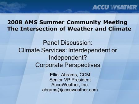 Panel Discussion: Climate Services: Interdependent or Independent? Corporate Perspectives 2008 AMS Summer Community Meeting The Intersection of Weather.
