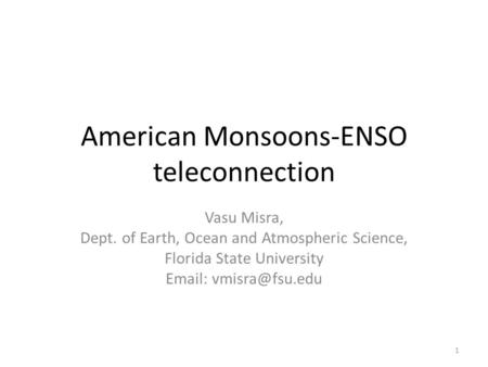 American Monsoons-ENSO teleconnection Vasu Misra, Dept. of Earth, Ocean and Atmospheric Science, Florida State University   1.