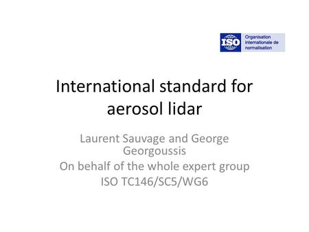 International standard for aerosol lidar Laurent Sauvage and George Georgoussis On behalf of the whole expert group ISO TC146/SC5/WG6.