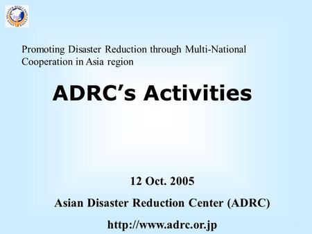 Promoting <strong>Disaster</strong> Reduction through Multi-National Cooperation in Asia region ADRC's Activities 12 Oct. 2005 Asian <strong>Disaster</strong> Reduction Center (ADRC)
