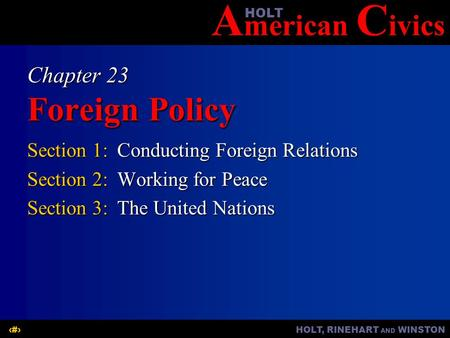 A merican C ivicsHOLT HOLT, RINEHART AND WINSTON1 Chapter 23 Foreign Policy Section 1:Conducting Foreign Relations Section 2:Working for Peace Section.