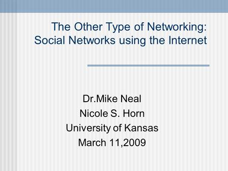 The Other Type of Networking: Social Networks using the Internet Dr.Mike Neal Nicole S. Horn University of Kansas March 11,2009.