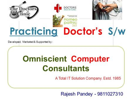 Practicing Doctor's S/w Developed, Marketed & Supported by : Omniscient Computer Consultants A Total IT Solution Company. Estd. 1985 Rajesh Pandey - 9811027310.