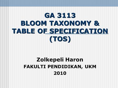 GA 3113 BLOOM TAXONOMY & TABLE OF SPECIFICATION (TOS) Zolkepeli Haron FAKULTI PENDIDIKAN, UKM 2010.