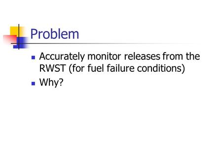 Problem Accurately monitor releases from the RWST (for fuel failure conditions) Why?
