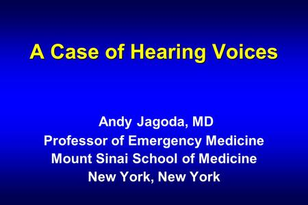 A Case of Hearing Voices A Case of Hearing Voices Andy Jagoda, MD Professor of Emergency Medicine Mount Sinai School of Medicine New York, New York.