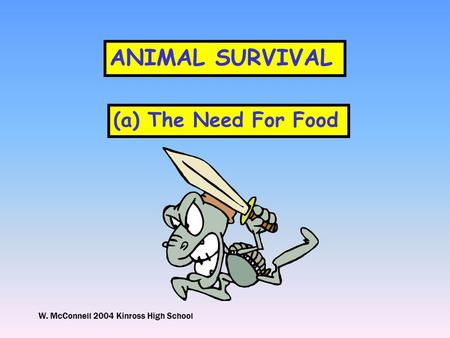W. McConnell 2004 Kinross High School ANIMAL SURVIVAL (a) The Need For Food.