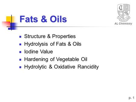 Fats & Oils AL Chemistry p. 1 Structure & Properties Hydrolysis of Fats & Oils Iodine Value Hardening of Vegetable Oil Hydrolytic & Oxidative Rancidity.