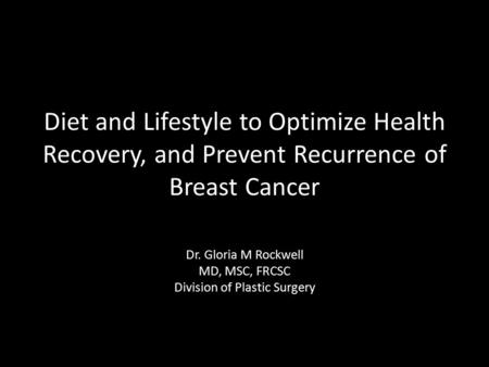 Diet and Lifestyle to Optimize Health Recovery, and Prevent Recurrence of Breast Cancer Dr. Gloria M Rockwell MD, MSC, FRCSC Division of Plastic Surgery.