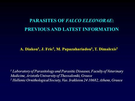PARASITES OF FALCO ELEONORAE: PREVIOUS AND LATEST INFORMATION A. Diakou 1, J. Fric 2, M. Papazahariadou 1, T. Dimalexis 2 1 Laboratory of Parasitology.