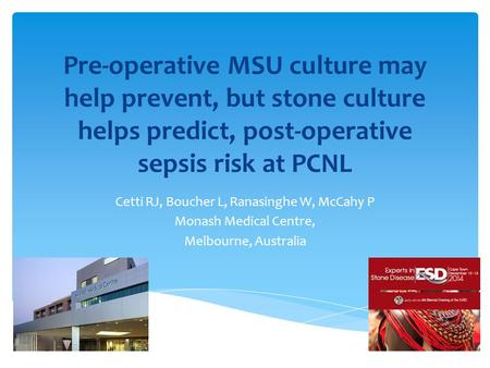 Pre-operative MSU culture may help prevent, but stone culture helps predict, post-operative sepsis risk at PCNL Cetti RJ, Boucher L, Ranasinghe W, McCahy.