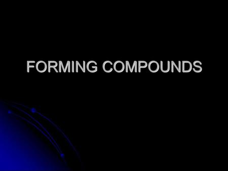 FORMING COMPOUNDS. What is a compound? A substance made of two or more elements CHEMICALLY combined. A substance made of two or more elements CHEMICALLY.