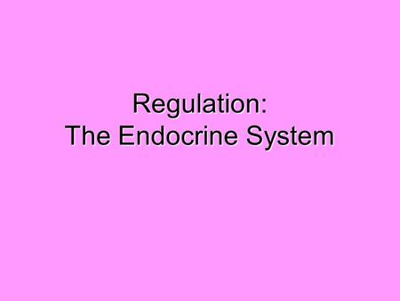 Regulation The Endocrine System Regulation: The Endocrine System.