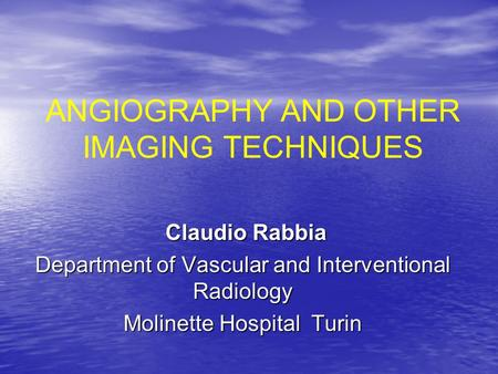 ANGIOGRAPHY AND OTHER IMAGING TECHNIQUES Claudio Rabbia Claudio Rabbia Department of Vascular and Interventional Radiology Molinette Hospital Turin.