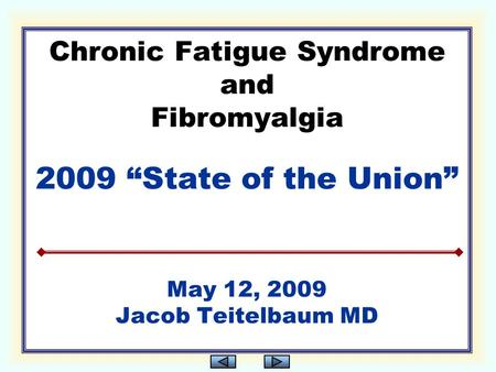 "Chronic Fatigue Syndrome and Fibromyalgia 2009 ""State of the Union"" May 12, 2009 Jacob Teitelbaum MD."
