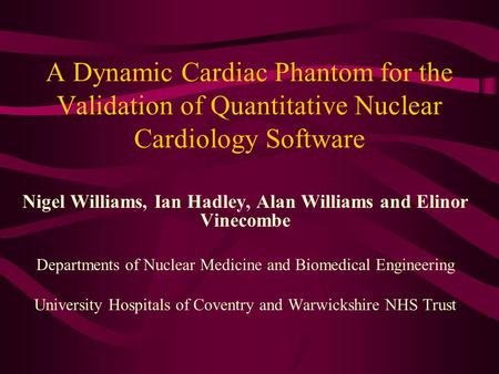 A Dynamic Cardiac Phantom for the Validation of Quantitative Nuclear Cardiology Software Nigel Williams, Ian Hadley, Alan Williams and Elinor Vinecombe.