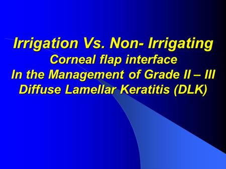 Irrigation Vs. Non- Irrigating Corneal flap interface In the Management of Grade II – III Diffuse Lamellar Keratitis (DLK)