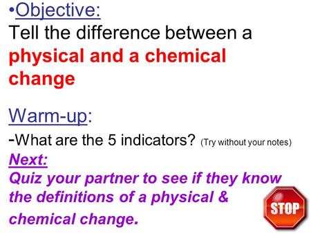 Objective: Tell the difference between a physical and a chemical change Warm-up: - What are the 5 indicators? (Try without your notes) Next: Quiz your.