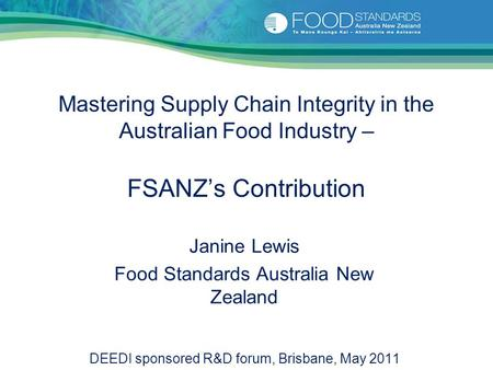 Mastering Supply Chain Integrity in the Australian Food Industry – FSANZ's Contribution Janine Lewis Food Standards Australia New Zealand DEEDI sponsored.