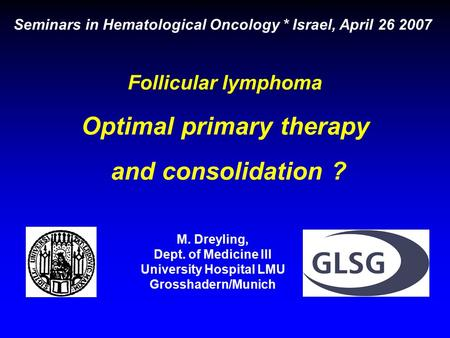 Follicular lymphoma Optimal primary therapy and consolidation ? Seminars in Hematological Oncology * Israel, April 26 2007 M. Dreyling, Dept. of Medicine.
