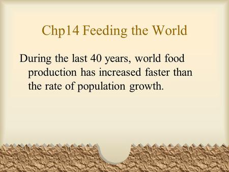 Chp14 Feeding the World During the last 40 years, world food production has increased faster than the rate of population growth.