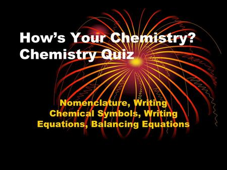 How's Your Chemistry? Chemistry Quiz Nomenclature, Writing Chemical Symbols, Writing Equations, Balancing Equations.