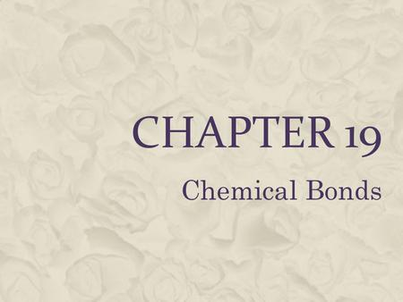 CHAPTER 19 Chemical Bonds. COMBINING ELEMENTS  Combining elements usually changes their properties.  Example: Sodium (explosive) mixed with chlorine.