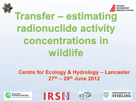 Centre for Ecology & Hydrology – Lancaster 27 th – 29 th June 2012.