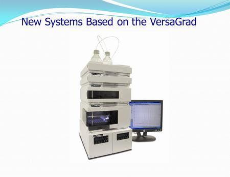 New Systems Based on the VersaGrad. Current Binary Configurations Available.