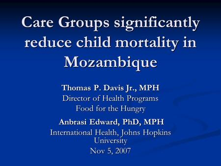 Care Groups significantly reduce child mortality in Mozambique Thomas P. Davis Jr., MPH Director of Health Programs Food for the Hungry Anbrasi Edward,