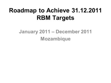 Roadmap to Achieve 31.12.2011 RBM Targets January 2011 – December 2011 Mozambique.