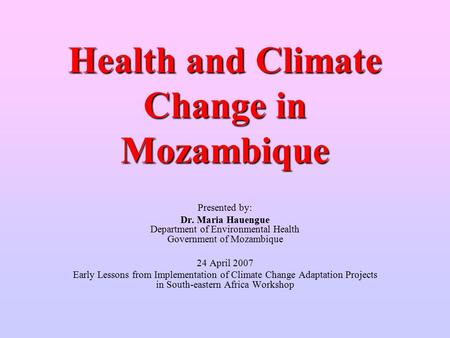Health and Climate Change in Mozambique Presented by: Dr. Maria Hauengue Department of Environmental Health Government of Mozambique 24 April 2007 Early.