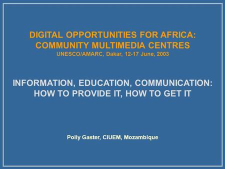 DIGITAL OPPORTUNITIES FOR AFRICA: COMMUNITY MULTIMEDIA CENTRES UNESCO/AMARC, Dakar, 12-17 June, 2003 INFORMATION, EDUCATION, COMMUNICATION: HOW TO PROVIDE.
