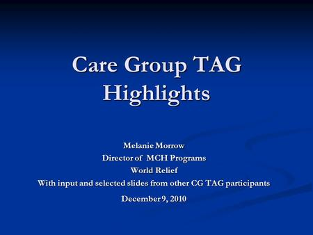 Care Group TAG Highlights Melanie Morrow Director of MCH Programs World Relief With input and selected slides from other CG TAG participants December 9,