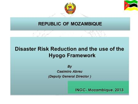 REPUBLIC OF MOZAMBIQUE Disaster Risk Reduction and the use of the Hyogo FrameworkBy Casimiro Abreu (Deputy General Director ) Disaster Risk Reduction and.