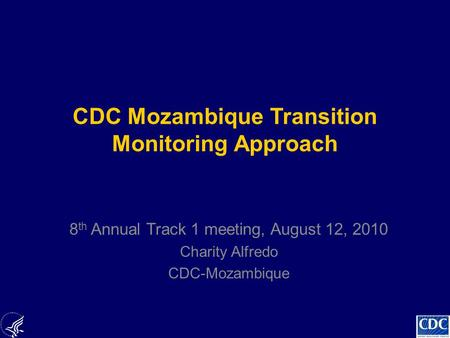 CDC Mozambique Transition Monitoring Approach 8 th Annual Track 1 meeting, August 12, 2010 Charity Alfredo CDC-Mozambique.