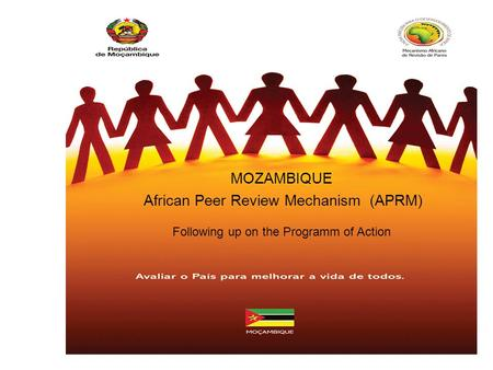 APRM MOZAMBIQUE MOZAMBIQUE African Peer Review Mechanism (APRM) Following up on the Programm of Action.