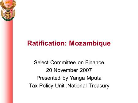 Ratification: Mozambique Select Committee on Finance 20 November 2007 Presented by Yanga Mputa Tax Policy Unit :National Treasury.