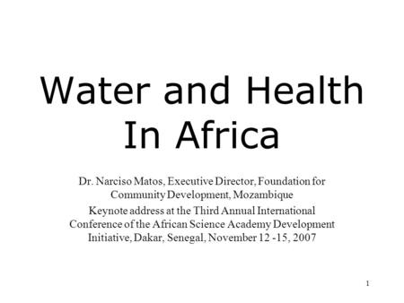 1 Water and Health In Africa Dr. Narciso Matos, Executive Director, Foundation for Community Development, Mozambique Keynote address at the Third Annual.