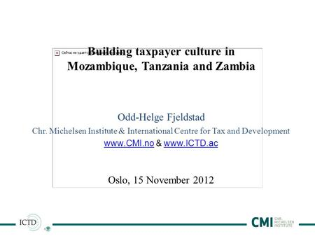 1 Building taxpayer culture in Mozambique, Tanzania and Zambia Odd-Helge Fjeldstad Chr. Michelsen Institute & International Centre for Tax and Development.
