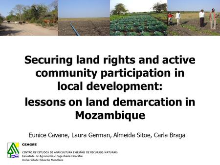 Securing land rights and active community participation in local development: lessons on land demarcation in Mozambique Eunice Cavane, Laura German, Almeida.