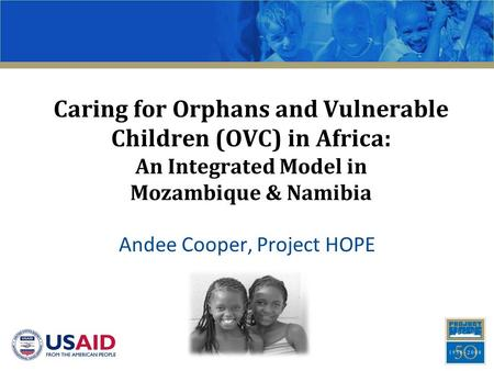 Caring for Orphans and Vulnerable Children (OVC) in Africa: An Integrated Model in Mozambique & Namibia Andee Cooper, Project HOPE.