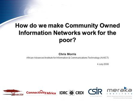 How do we make Community Owned Information Networks work for the poor? Chris Morris African Advanced Institute for Information & Communications Technology.