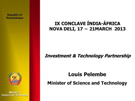 Ministry of Science and Technology IX CONCLAVE ÍNDIA-ÁFRICA NOVA DELI, 17 − 21MARCH 2013 Investment & Technology Partnership Louis Pelembe Minister of.